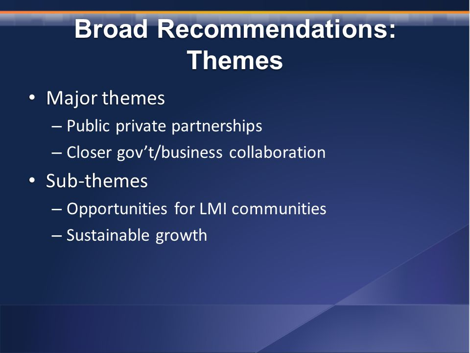 Broad Recommendations: Themes Major themes Major themes – Public private partnerships – Closer gov't/business collaboration Sub-themes Sub-themes – Opportunities for LMI communities – Sustainable growth