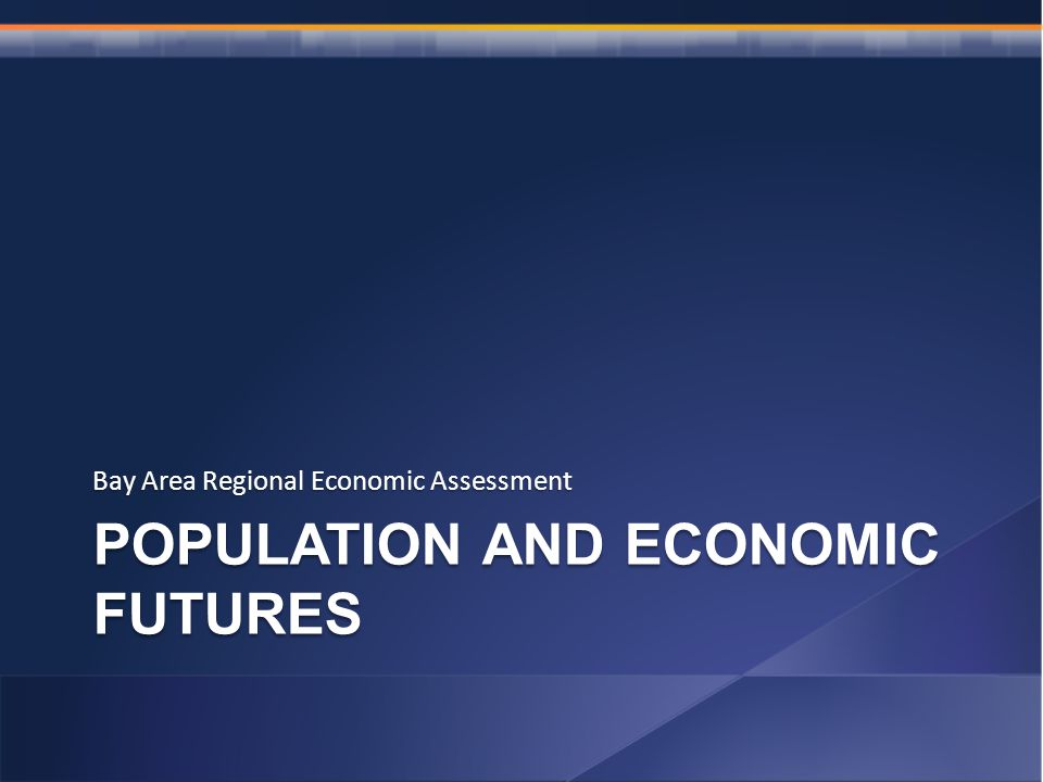POPULATION AND ECONOMIC FUTURES Bay Area Regional Economic Assessment