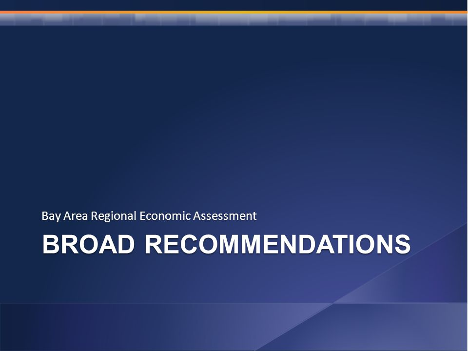 BROAD RECOMMENDATIONS Bay Area Regional Economic Assessment