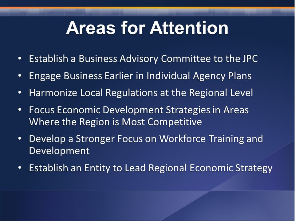Areas for Attention Establish a Business Advisory Committee to the JPC Establish a Business Advisory Committee to the JPC Engage Business Earlier in Individual Agency Plans Engage Business Earlier in Individual Agency Plans Harmonize Local Regulations at the Regional Level Harmonize Local Regulations at the Regional Level Focus Economic Development Strategies in Areas Where the Region is Most Competitive Focus Economic Development Strategies in Areas Where the Region is Most Competitive Develop a Stronger Focus on Workforce Training and Development Develop a Stronger Focus on Workforce Training and Development Establish an Entity to Lead Regional Economic Strategy Establish an Entity to Lead Regional Economic Strategy