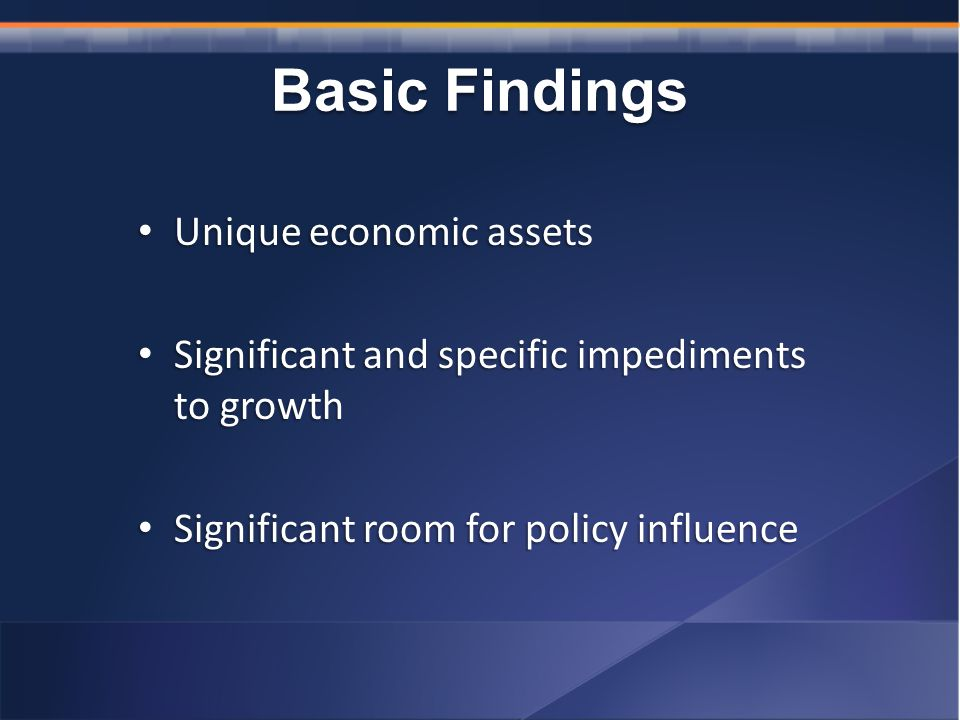 Basic Findings Unique economic assets Unique economic assets Significant and specific impediments to growth Significant and specific impediments to growth Significant room for policy influence Significant room for policy influence