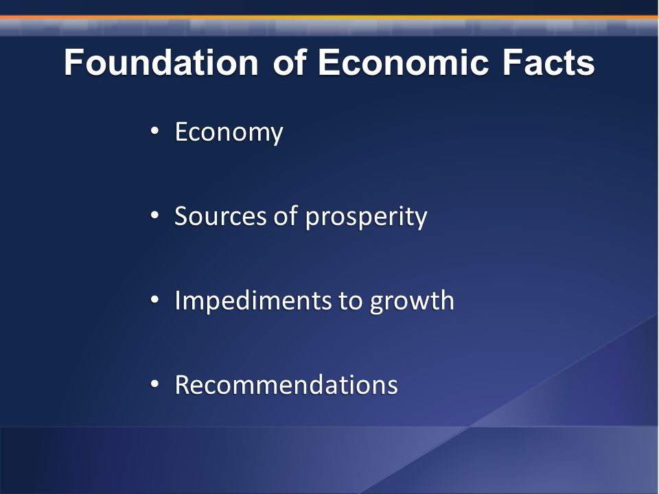 Foundation of Economic Facts Economy Economy Sources of prosperity Sources of prosperity Impediments to growth Impediments to growth Recommendations Recommendations