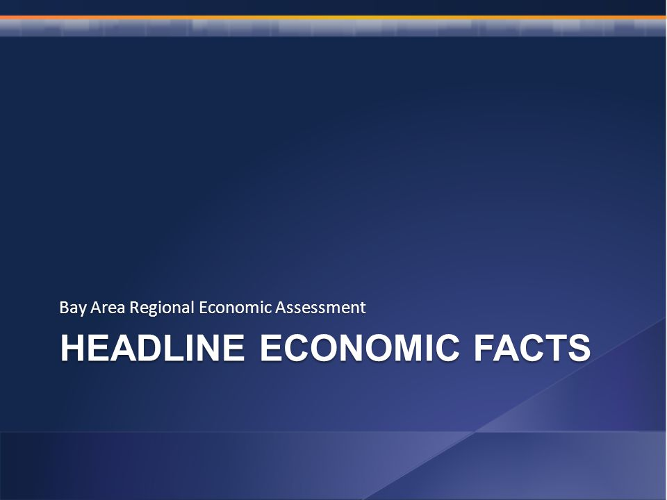 HEADLINE ECONOMIC FACTS Bay Area Regional Economic Assessment