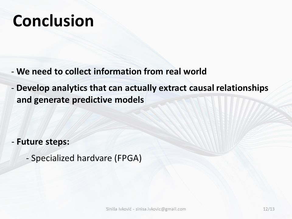 Conclusion - We need to collect information from real world - Develop analytics that can actually extract causal relationships and generate predictive models - Future steps: - Specialized hardvare (FPGA) 12/13Siniša Ivković - sinisa.ivkovic@gmail.com