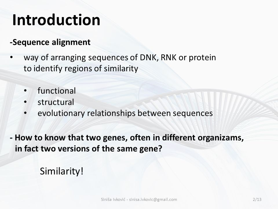 Introduction -Sequence alignment way of arranging sequences of DNK, RNK or protein to identify regions of similarity functional structural evolutionary relationships between sequences 2/13 - How to know that two genes, often in different organizams, in fact two versions of the same gene.