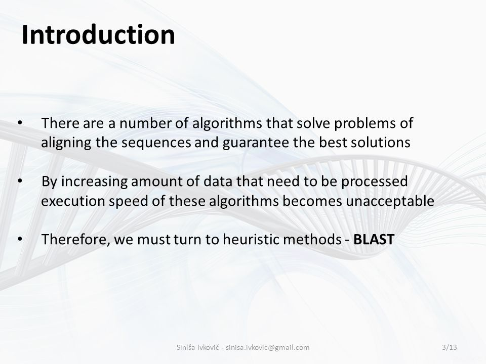 There are a number of algorithms that solve problems of aligning the sequences and guarantee the best solutions By increasing amount of data that need to be processed execution speed of these algorithms becomes unacceptable Therefore, we must turn to heuristic methods - BLAST Introduction 3/13Siniša Ivković - sinisa.ivkovic@gmail.com