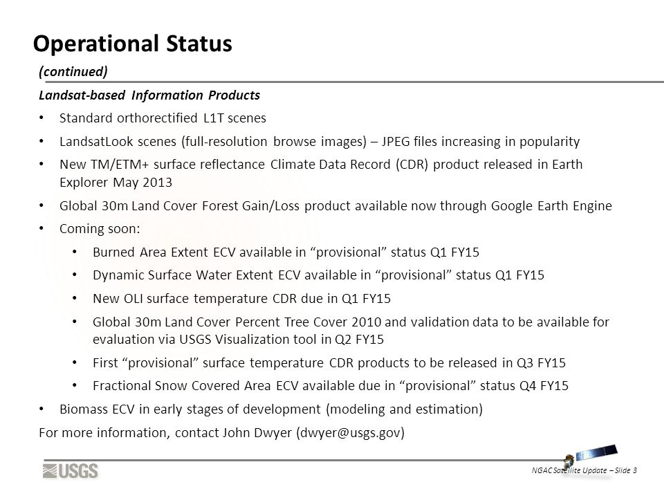 Operational Status (continued) Landsat-based Information Products Standard orthorectified L1T scenes LandsatLook scenes (full-resolution browse images) – JPEG files increasing in popularity New TM/ETM+ surface reflectance Climate Data Record (CDR) product released in Earth Explorer May 2013 Global 30m Land Cover Forest Gain/Loss product available now through Google Earth Engine Coming soon: Burned Area Extent ECV available in provisional status Q1 FY15 Dynamic Surface Water Extent ECV available in provisional status Q1 FY15 New OLI surface temperature CDR due in Q1 FY15 Global 30m Land Cover Percent Tree Cover 2010 and validation data to be available for evaluation via USGS Visualization tool in Q2 FY15 First provisional surface temperature CDR products to be released in Q3 FY15 Fractional Snow Covered Area ECV available due in provisional status Q4 FY15 Biomass ECV in early stages of development (modeling and estimation) For more information, contact John Dwyer (dwyer@usgs.gov) NGAC Satellite Update – Slide 3