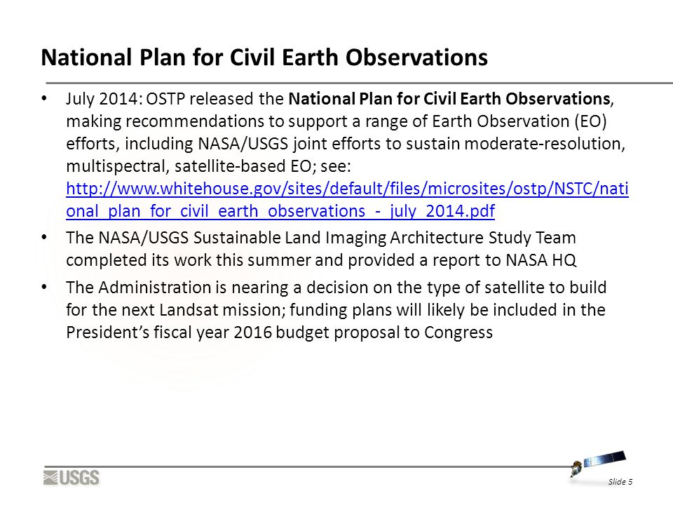 National Plan for Civil Earth Observations July 2014: OSTP released the National Plan for Civil Earth Observations, making recommendations to support a range of Earth Observation (EO) efforts, including NASA/USGS joint efforts to sustain moderate-resolution, multispectral, satellite-based EO; see: http://www.whitehouse.gov/sites/default/files/microsites/ostp/NSTC/nati onal_plan_for_civil_earth_observations_-_july_2014.pdf http://www.whitehouse.gov/sites/default/files/microsites/ostp/NSTC/nati onal_plan_for_civil_earth_observations_-_july_2014.pdf The NASA/USGS Sustainable Land Imaging Architecture Study Team completed its work this summer and provided a report to NASA HQ The Administration is nearing a decision on the type of satellite to build for the next Landsat mission; funding plans will likely be included in the President's fiscal year 2016 budget proposal to Congress Slide 5
