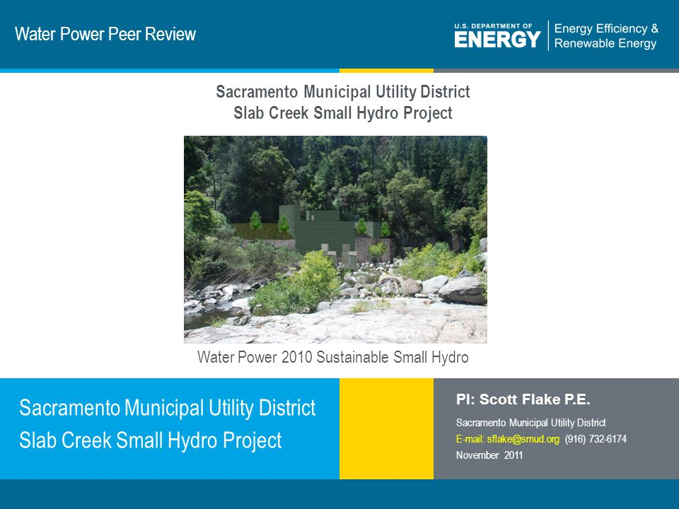 1 | Program Name or Ancillary Texteere.energy.gov Water Power Peer Review Sacramento Municipal Utility District Slab Creek Small Hydro Project PI: Scott Flake P.E.