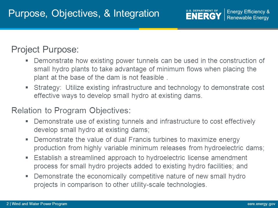 2 | Wind and Water Power Programeere.energy.gov Purpose, Objectives, & Integration Project Purpose:  Demonstrate how existing power tunnels can be used in the construction of small hydro plants to take advantage of minimum flows when placing the plant at the base of the dam is not feasible.