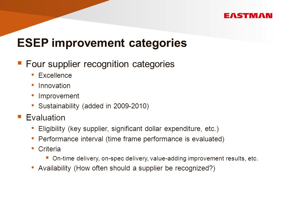 ESEP improvement categories  Four supplier recognition categories Excellence Innovation Improvement Sustainability (added in 2009-2010)  Evaluation Eligibility (key supplier, significant dollar expenditure, etc.) Performance interval (time frame performance is evaluated) Criteria  On-time delivery, on-spec delivery, value-adding improvement results, etc.