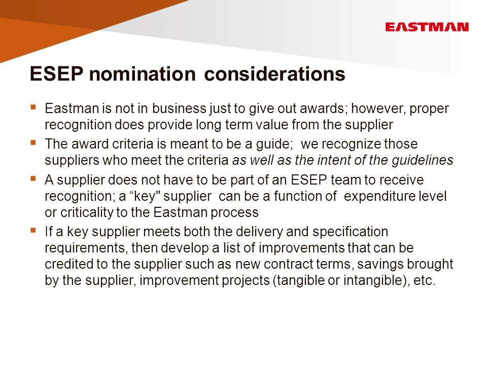 ESEP nomination considerations  Eastman is not in business just to give out awards; however, proper recognition does provide long term value from the supplier  The award criteria is meant to be a guide; we recognize those suppliers who meet the criteria as well as the intent of the guidelines  A supplier does not have to be part of an ESEP team to receive recognition; a key supplier can be a function of expenditure level or criticality to the Eastman process  If a key supplier meets both the delivery and specification requirements, then develop a list of improvements that can be credited to the supplier such as new contract terms, savings brought by the supplier, improvement projects (tangible or intangible), etc.
