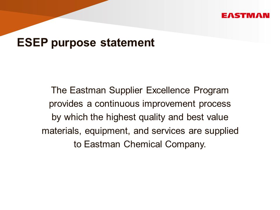 ESEP purpose statement The Eastman Supplier Excellence Program provides a continuous improvement process by which the highest quality and best value materials, equipment, and services are supplied to Eastman Chemical Company.