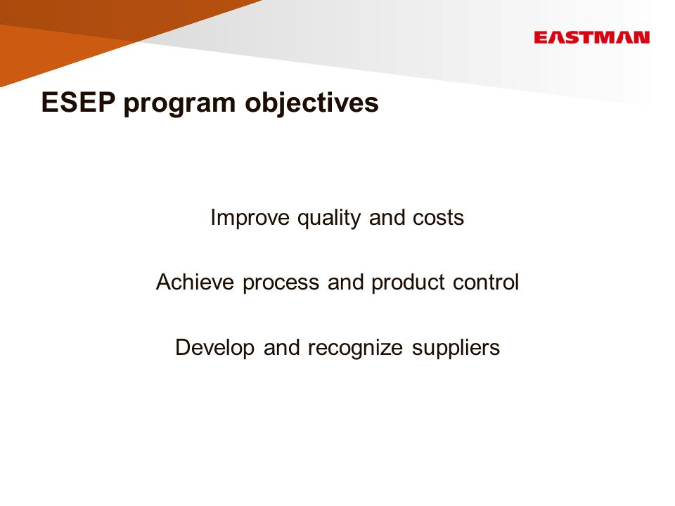 ESEP program objectives Improve quality and costs Achieve process and product control Develop and recognize suppliers