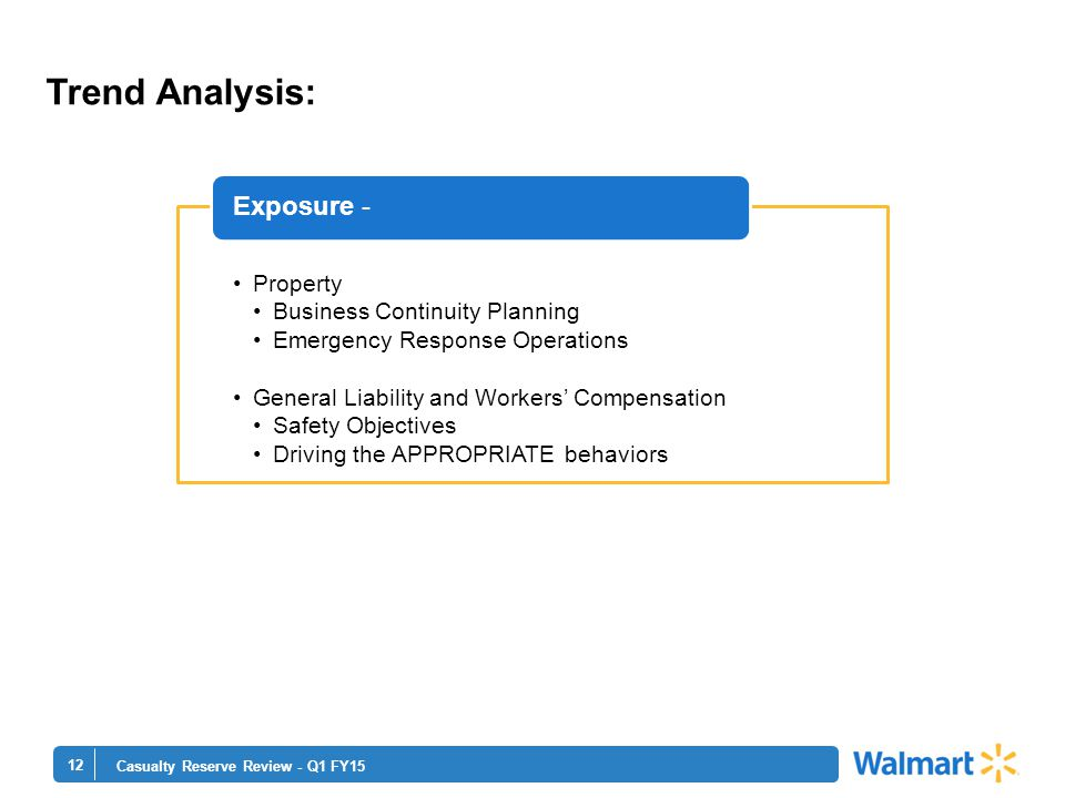 12 Casualty Reserve Review - Q1 FY15 Property Business Continuity Planning Emergency Response Operations General Liability and Workers' Compensation Safety Objectives Driving the APPROPRIATE behaviors Exposure - Trend Analysis: