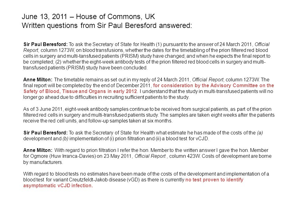 Sir Paul Beresford: To ask the Secretary of State for Health (1) pursuant to the answer of 24 March 2011, Official Report, column 1273W, on blood transfusions, whether the dates for the timetabling of the prion filtered red blood cells in surgery and multi-tansfused patients (PRISM) study have changed; and when he expects the final report to be completed; (2) whether the eight-week antibody tests of the prion filtered red blood cells in surgery and multi- transfused patients (PRISM) study have been concluded.