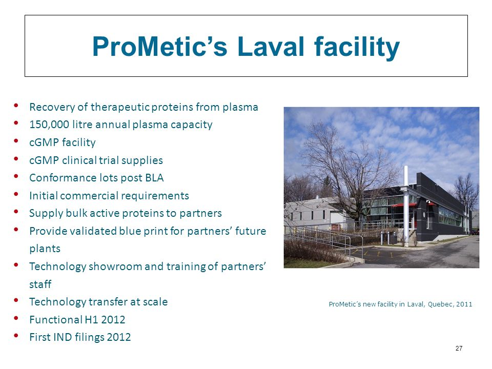 ProMetic's Laval facility Recovery of therapeutic proteins from plasma 150,000 litre annual plasma capacity cGMP facility cGMP clinical trial supplies Conformance lots post BLA Initial commercial requirements Supply bulk active proteins to partners Provide validated blue print for partners' future plants Technology showroom and training of partners' staff Technology transfer at scale Functional H1 2012 First IND filings 2012 ProMetic's new facility in Laval, Quebec, 2011 27