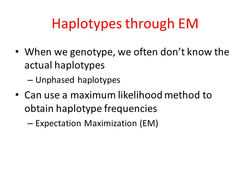 When we genotype, we often don't know the actual haplotypes – Unphased haplotypes Can use a maximum likelihood method to obtain haplotype frequencies – Expectation Maximization (EM) Haplotypes through EM
