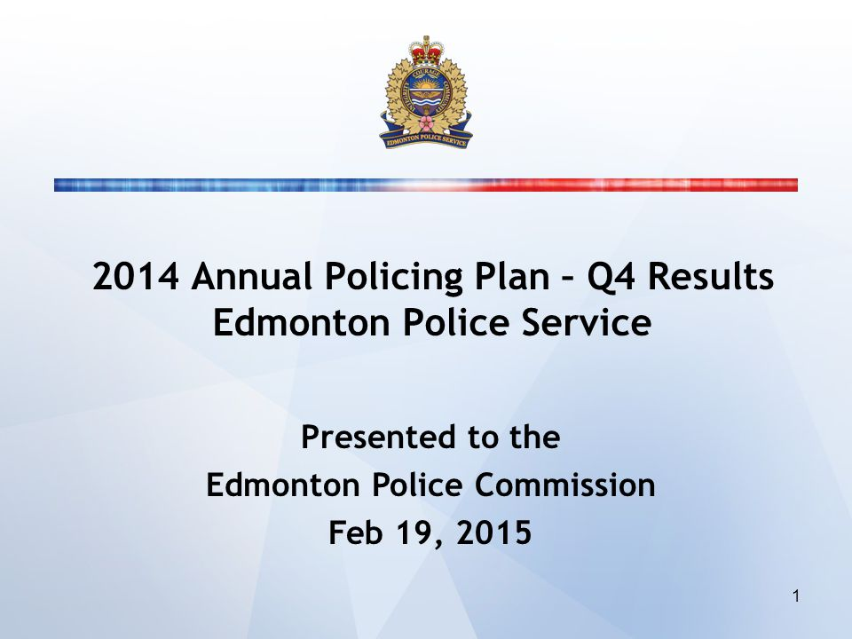 2014 Annual Policing Plan – Q4 Results Edmonton Police Service Presented to the Edmonton Police Commission Feb 19, 2015 1