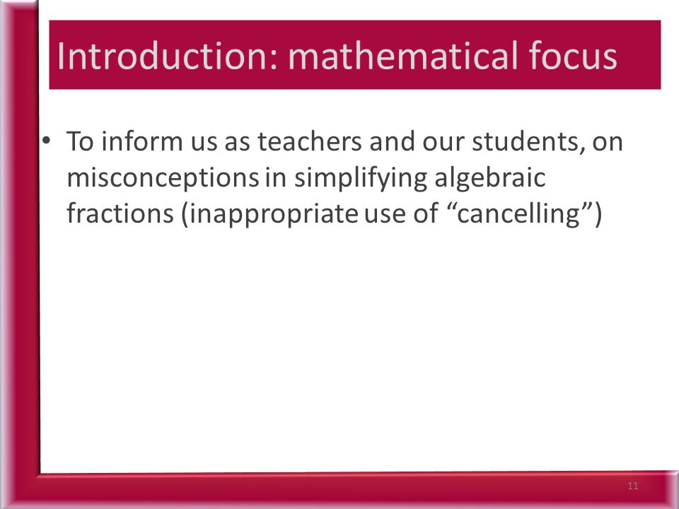 To inform us as teachers and our students, on misconceptions in simplifying algebraic fractions (inappropriate use of cancelling ) 11