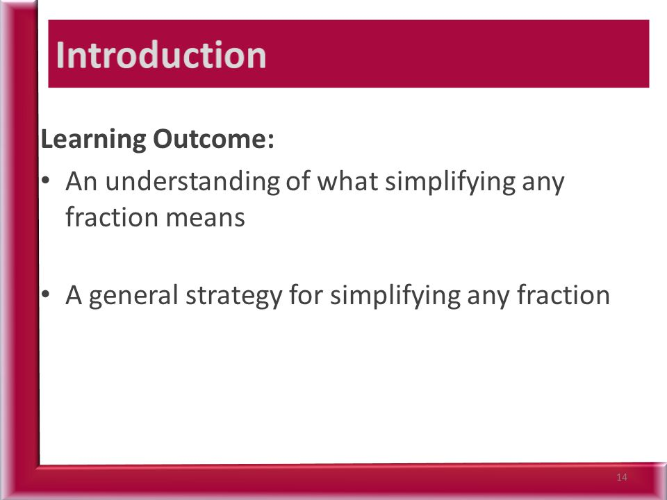 Learning Outcome: An understanding of what simplifying any fraction means A general strategy for simplifying any fraction 14
