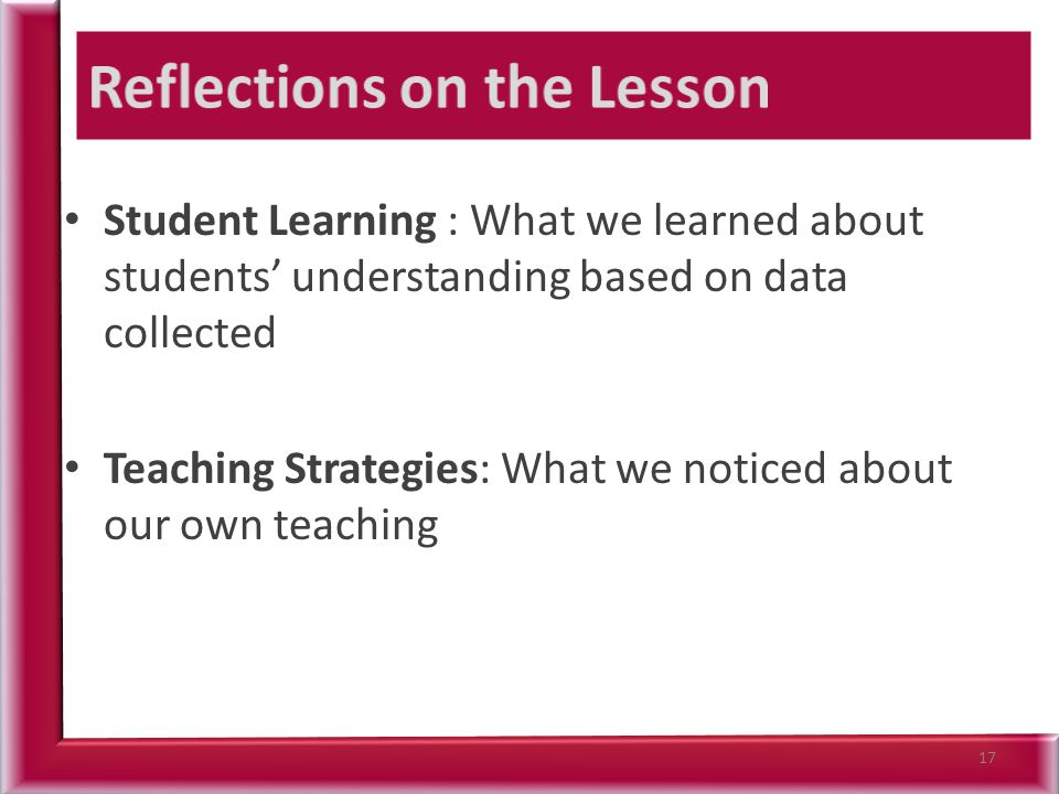 Student Learning : What we learned about students' understanding based on data collected Teaching Strategies: What we noticed about our own teaching 17