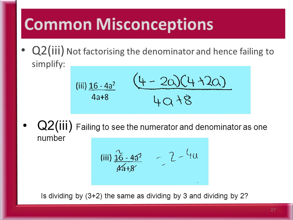 Q2(iii) Not factorising the denominator and hence failing to simplify: 27 Q2(iii) Failing to see the numerator and denominator as one number Is dividing by (3+2) the same as dividing by 3 and dividing by 2