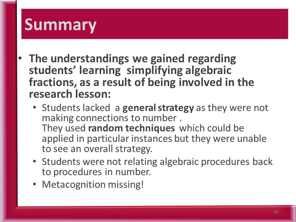 The understandings we gained regarding students' learning simplifying algebraic fractions, as a result of being involved in the research lesson: Students lacked a general strategy as they were not making connections to number.