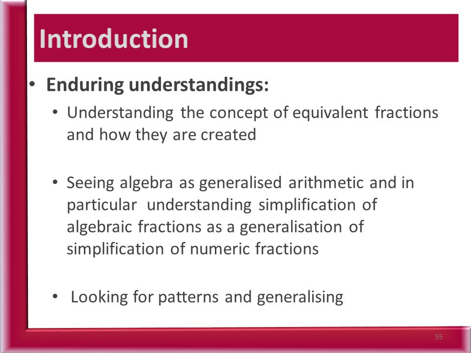 Enduring understandings: Understanding the concept of equivalent fractions and how they are created Seeing algebra as generalised arithmetic and in particular understanding simplification of algebraic fractions as a generalisation of simplification of numeric fractions Looking for patterns and generalising 55