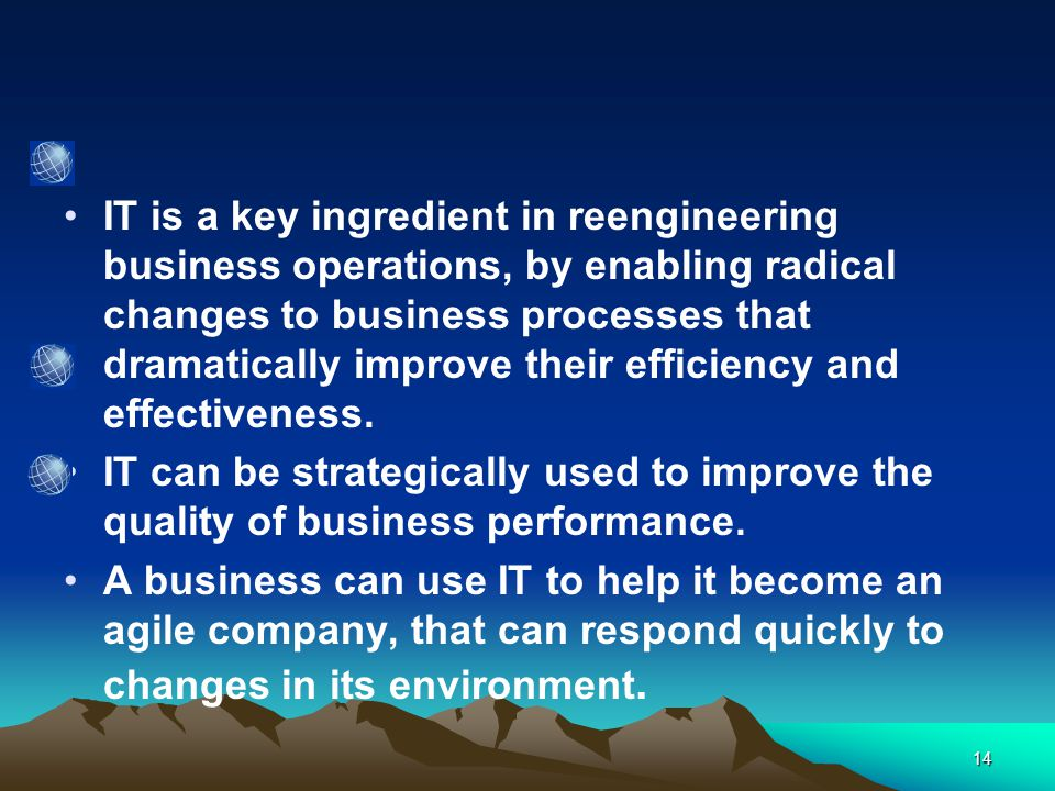 14 IT is a key ingredient in reengineering business operations, by enabling radical changes to business processes that dramatically improve their efficiency and effectiveness.