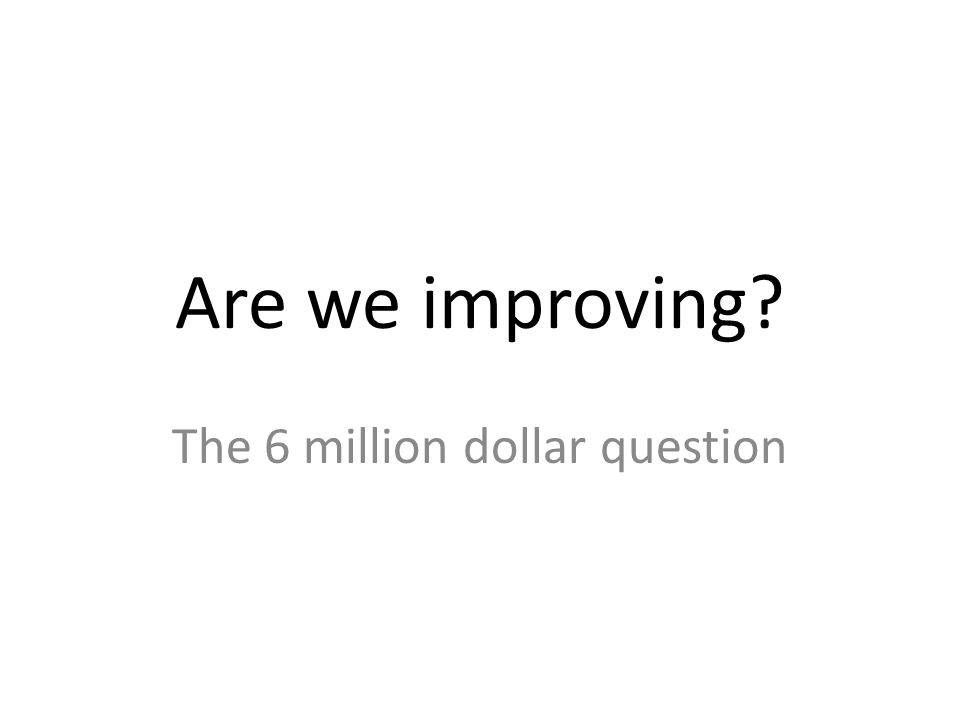 Are we improving The 6 million dollar question