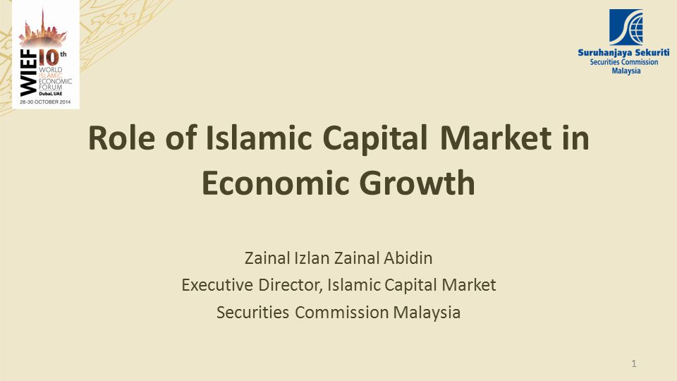 Role of Islamic Capital Market in Economic Growth Zainal Izlan Zainal Abidin Executive Director, Islamic Capital Market Securities Commission Malaysia 1