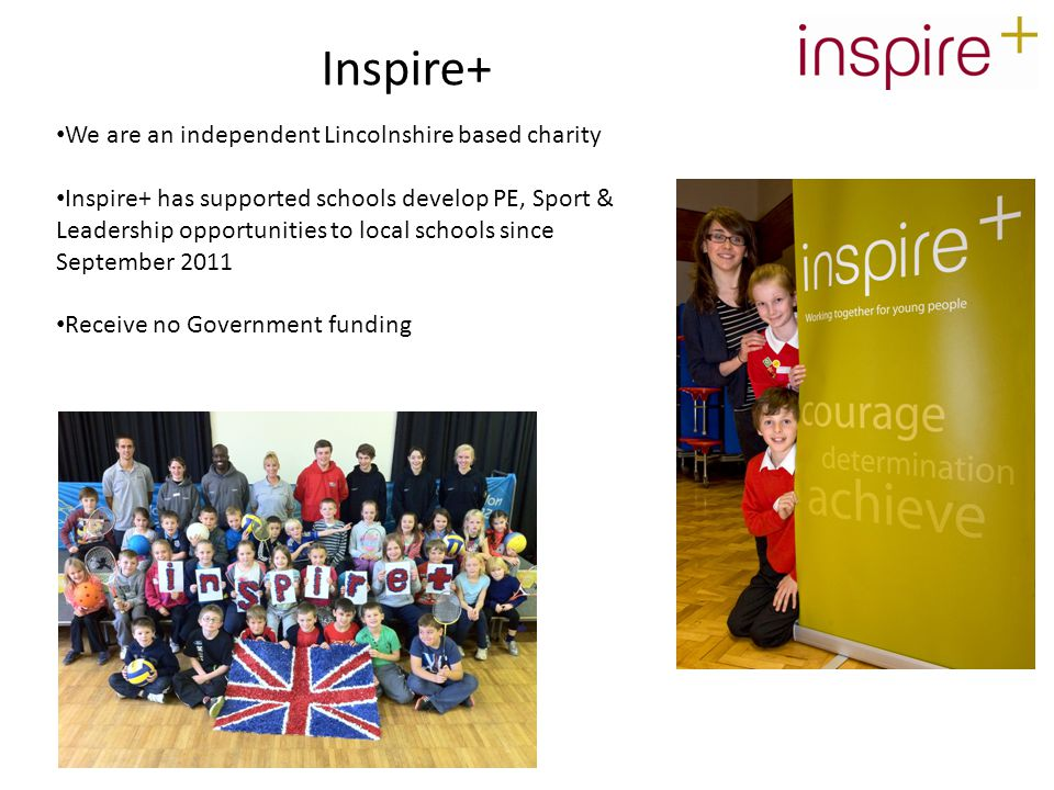 We are an independent Lincolnshire based charity Inspire+ has supported schools develop PE, Sport & Leadership opportunities to local schools since September 2011 Receive no Government funding Inspire+