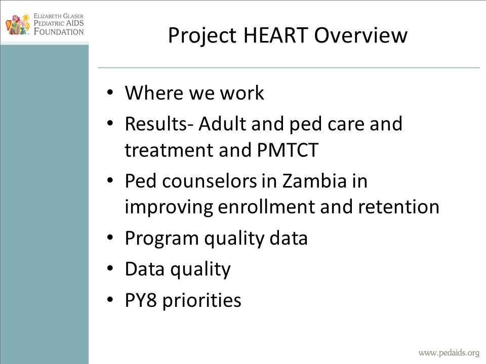 Project HEART Overview Where we work Results- Adult and ped care and treatment and PMTCT Ped counselors in Zambia in improving enrollment and retention Program quality data Data quality PY8 priorities