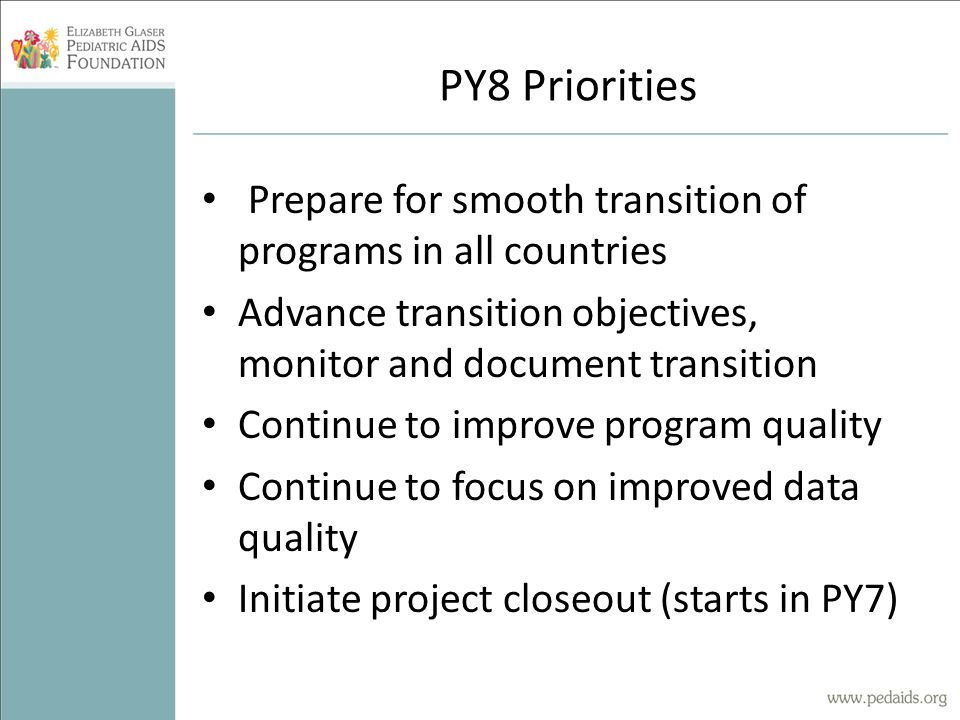 PY8 Priorities Prepare for smooth transition of programs in all countries Advance transition objectives, monitor and document transition Continue to improve program quality Continue to focus on improved data quality Initiate project closeout (starts in PY7)