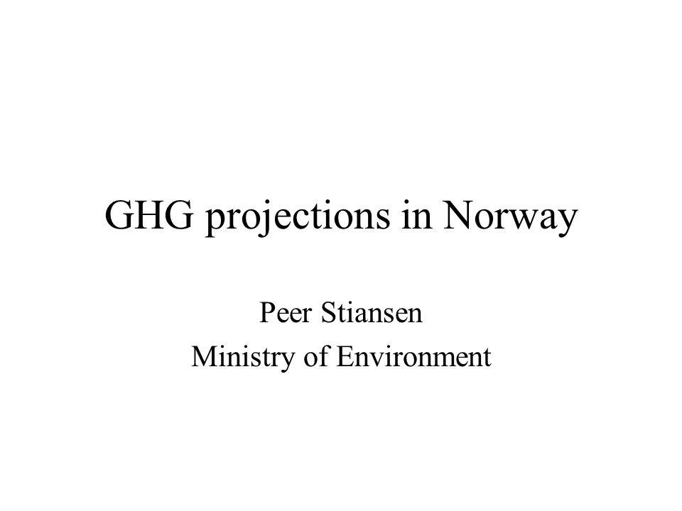 GHG projections in Norway Peer Stiansen Ministry of Environment