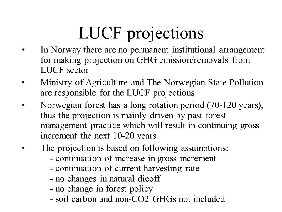 LUCF projections In Norway there are no permanent institutional arrangement for making projection on GHG emission/removals from LUCF sector Ministry of Agriculture and The Norwegian State Pollution are responsible for the LUCF projections Norwegian forest has a long rotation period (70-120 years), thus the projection is mainly driven by past forest management practice which will result in continuing gross increment the next 10-20 years The projection is based on following assumptions: - continuation of increase in gross increment - continuation of current harvesting rate - no changes in natural dieoff - no change in forest policy - soil carbon and non-CO2 GHGs not included