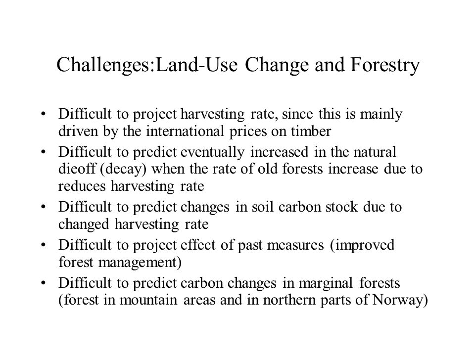 Challenges:Land-Use Change and Forestry Difficult to project harvesting rate, since this is mainly driven by the international prices on timber Difficult to predict eventually increased in the natural dieoff (decay) when the rate of old forests increase due to reduces harvesting rate Difficult to predict changes in soil carbon stock due to changed harvesting rate Difficult to project effect of past measures (improved forest management) Difficult to predict carbon changes in marginal forests (forest in mountain areas and in northern parts of Norway)