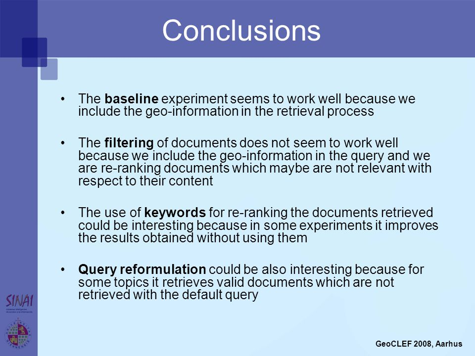 Conclusions The baseline experiment seems to work well because we include the geo-information in the retrieval process The filtering of documents does not seem to work well because we include the geo-information in the query and we are re-ranking documents which maybe are not relevant with respect to their content The use of keywords for re-ranking the documents retrieved could be interesting because in some experiments it improves the results obtained without using them Query reformulation could be also interesting because for some topics it retrieves valid documents which are not retrieved with the default query GeoCLEF 2008, Aarhus