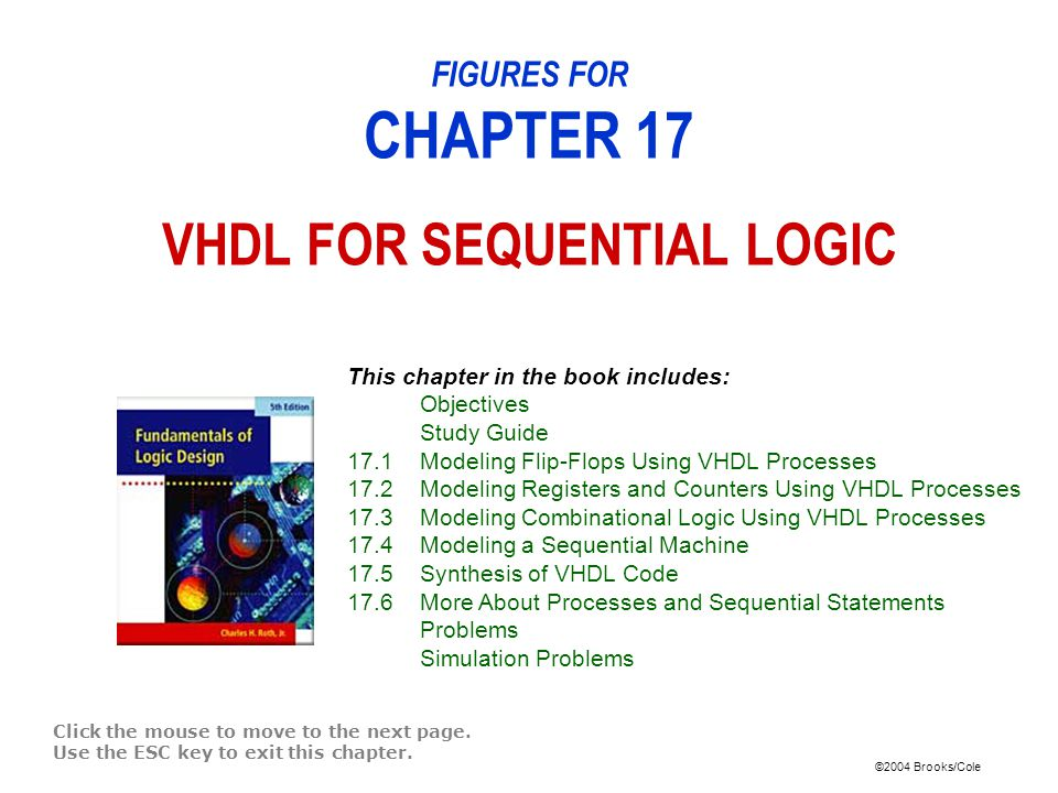 ©2004 Brooks/Cole FIGURES FOR CHAPTER 17 VHDL FOR SEQUENTIAL LOGIC Click the mouse to move to the next page.