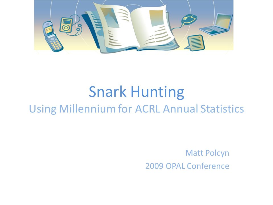 Snark Hunting Using Millennium for ACRL Annual Statistics Matt Polcyn 2009 OPAL Conference