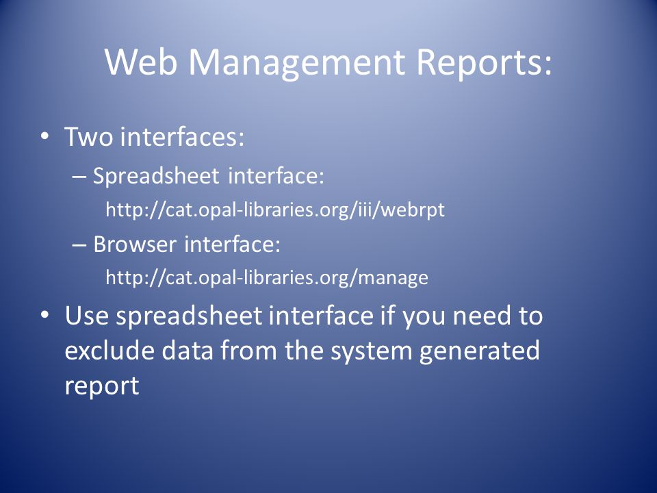 Web Management Reports: Two interfaces: – Spreadsheet interface: http://cat.opal-libraries.org/iii/webrpt – Browser interface: http://cat.opal-libraries.org/manage Use spreadsheet interface if you need to exclude data from the system generated report