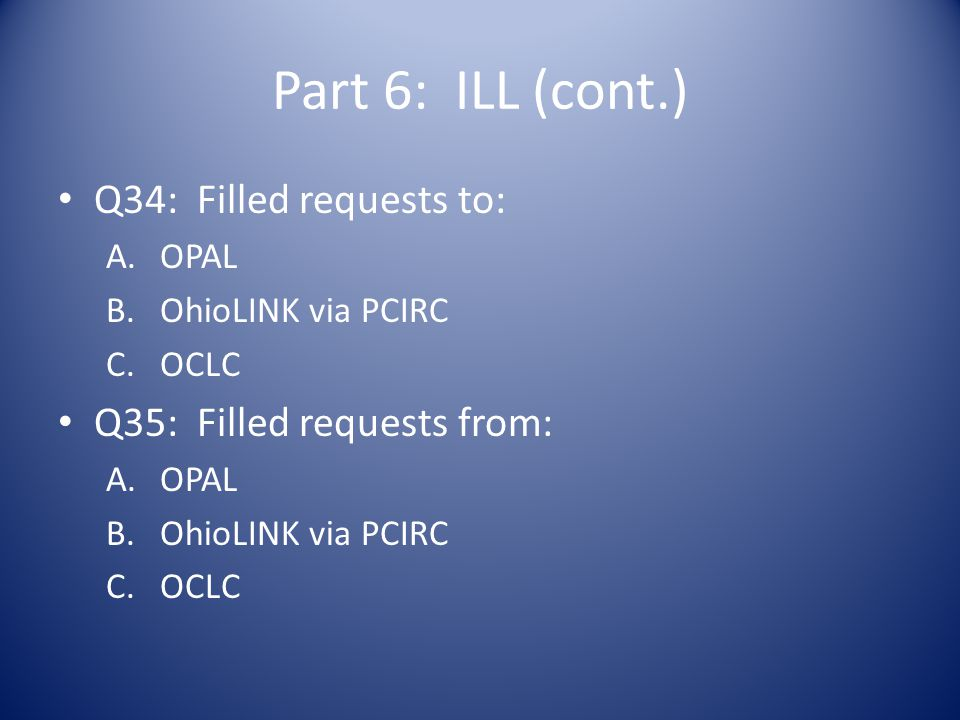 Part 6: ILL (cont.) Q34: Filled requests to: A.OPAL B.OhioLINK via PCIRC C.OCLC Q35: Filled requests from: A.OPAL B.OhioLINK via PCIRC C.OCLC