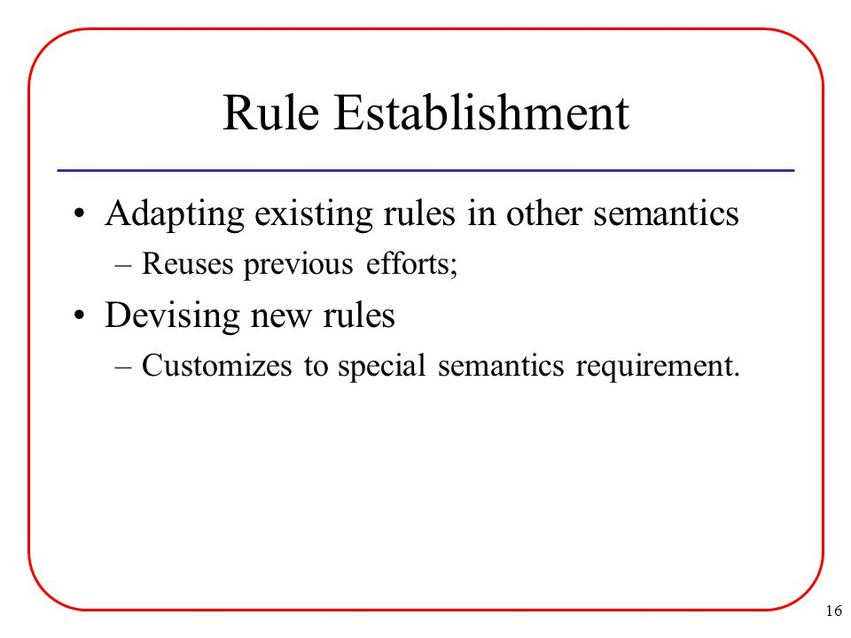 16 Rule Establishment Adapting existing rules in other semantics –Reuses previous efforts; Devising new rules –Customizes to special semantics requirement.