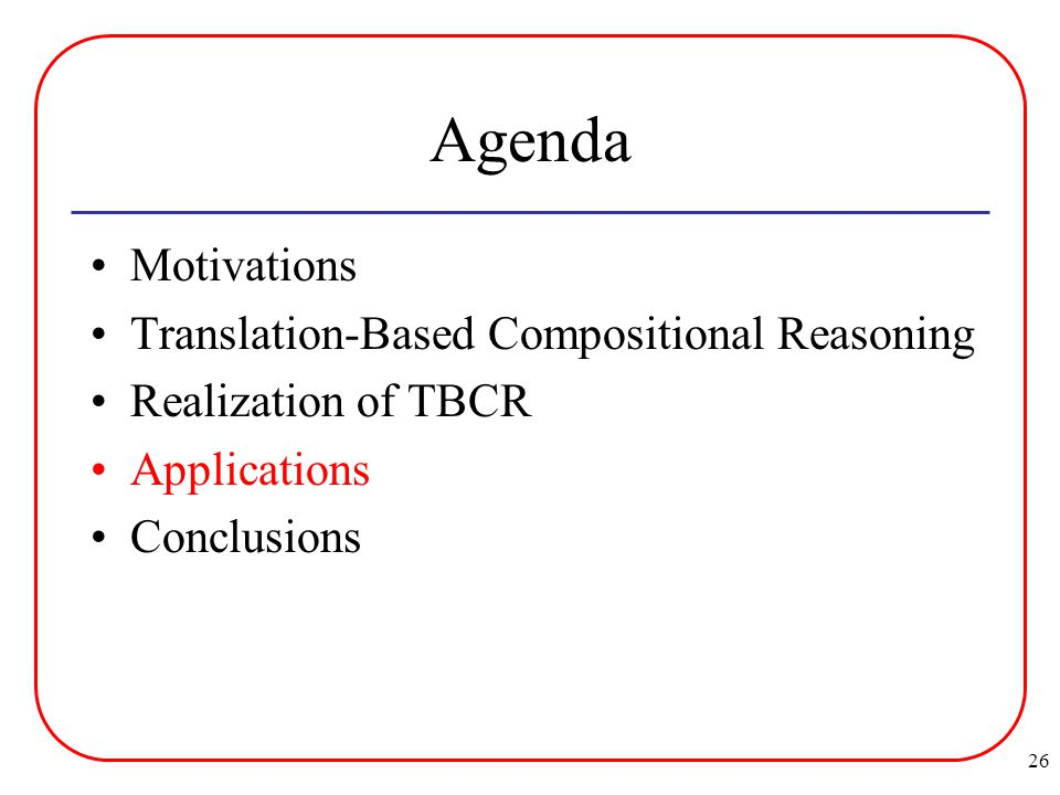 26 Agenda Motivations Translation-Based Compositional Reasoning Realization of TBCR Applications Conclusions