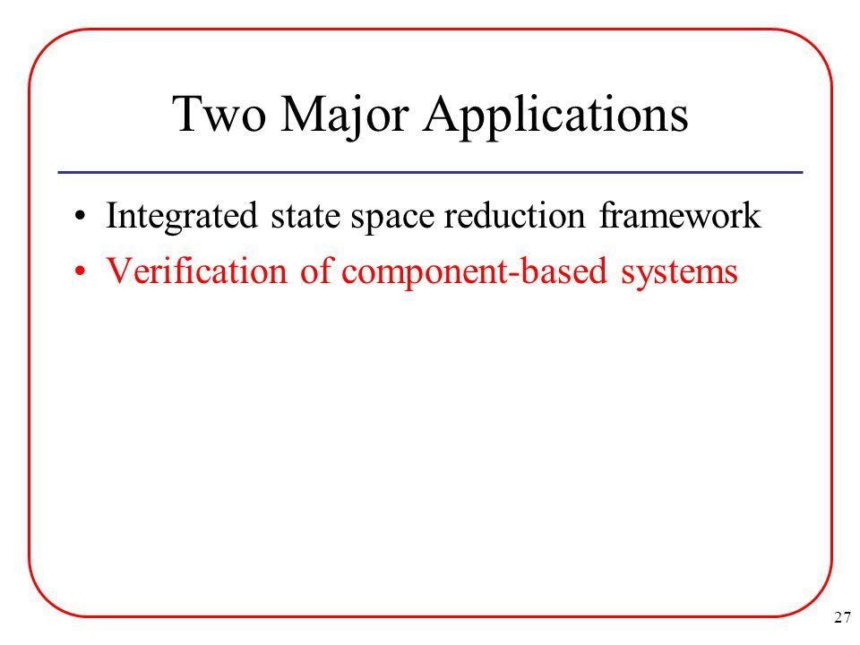 27 Two Major Applications Integrated state space reduction framework Verification of component-based systems