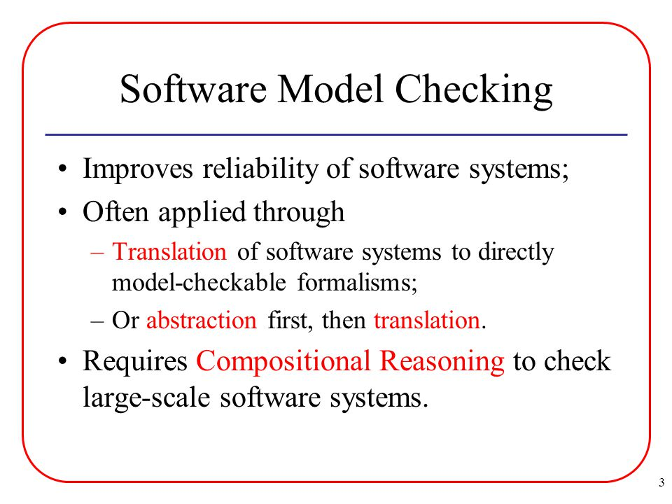 3 Software Model Checking Improves reliability of software systems; Often applied through –Translation of software systems to directly model-checkable formalisms; –Or abstraction first, then translation.