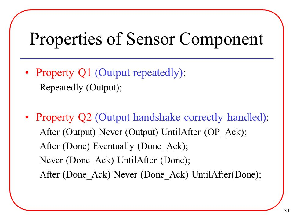 31 Properties of Sensor Component Property Q1 (Output repeatedly): Repeatedly (Output); Property Q2 (Output handshake correctly handled): After (Output) Never (Output) UntilAfter (OP_Ack); After (Done) Eventually (Done_Ack); Never (Done_Ack) UntilAfter (Done); After (Done_Ack) Never (Done_Ack) UntilAfter(Done);