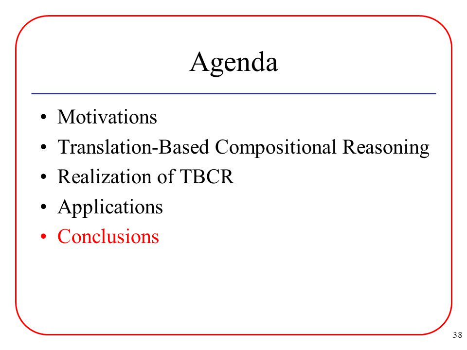 38 Agenda Motivations Translation-Based Compositional Reasoning Realization of TBCR Applications Conclusions