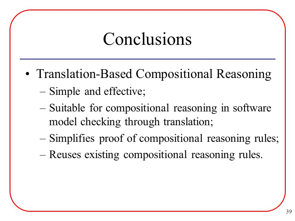 39 Conclusions Translation-Based Compositional Reasoning –Simple and effective; –Suitable for compositional reasoning in software model checking through translation; –Simplifies proof of compositional reasoning rules; –Reuses existing compositional reasoning rules.